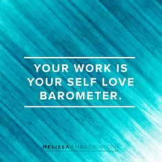 Your work is your self love barometer