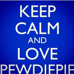 Keep Calm And Love PewDiePie !  \m/(^.^)\m/