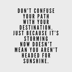 Don't confuse your path with your destination. just because it's storming now doesn't mean you aren't headed for sunshine. Motivacional Quotes, Quotable Quotes, Wisdom Quotes, Great Quotes, Quotes To Live By, Inspirational Qoutes, Note To Self, Relationship Quotes, Wise Words