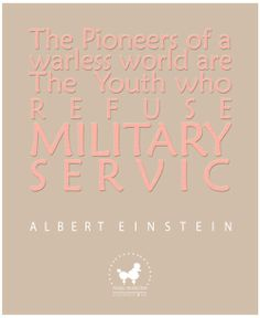 Albert Einstein Quote:   The pioneers of a warless world are the  youth who refuse mitlitary service