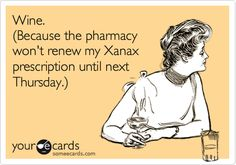 Wine.+(Because+the+pharmacy+won't+renew+my+Xanax+prescription+until+next+Thursday.).