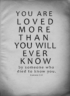 You are loved more than you will ever know, by someone who died to know you. Romans 5:8