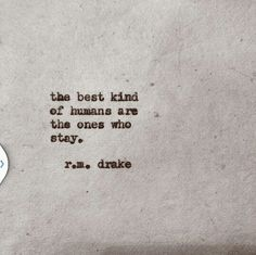 Through the high's and lows, these are the ones worth keeping in your life. The best kind of humans are the ones who stay R.m. drake