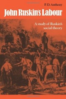 John Ruskin's Labour  A Study of Ruskin's Social Theory, 978-0521089265, P. D. Anthony, Cambridge University Press; 1 edition