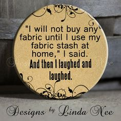"""I really need to buy this one!!  I will not buy any fabric until I use my fabric stash at home, I said. And then I laughed with flourish on Tan Quotes - 1.5"""" Pinback Button"""
