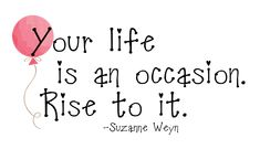 Inspiration: Your life is an occasion. Rise to it.