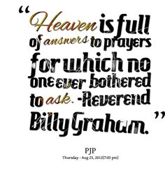 Heaven is full of answers to prayers for which no one ever bothered to ask. Billy Graham