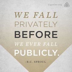 We fall privately before we ever fall publicly. —R.C. Sproul