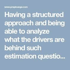 Having a structured approach and being able to analyze what the drivers are behind such estimation questions is essential for a useful and convincing response.