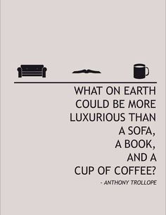 What on earth could be more luxurious than a sofa, a book, and a cup of coffee? Anthony Trollope quote May be only. a cup of Tea :) I Love Books, Good Books, Books To Read, My Books, The Words, Book Quotes, Me Quotes, Coffee Quotes, Quote Books