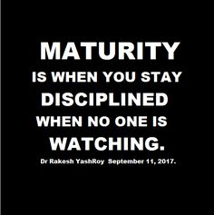 Maturity is when you stay disciplined when no one is watching - Rakesh YashRoy