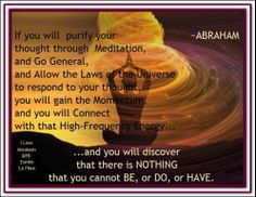 If you will purify your thought through meditation and go general and allow the Laws to respond to your thought you will gain the Momentum and you will... connect with that High Frequency Energy and you will discover that there is nothing that you cannot be, do, or have.    Abraham-Hicks Quotes