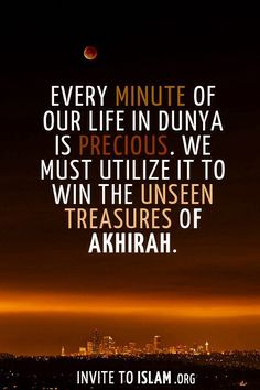 Every minute of our life in this world is precious. We must utilize it to win the unseen treasures of the Hereafter, in shaa Allah.
