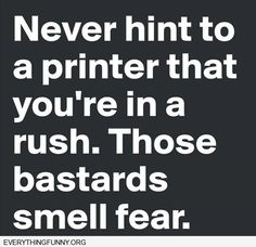 fuuny quote never hint to a printer that you\'re in a rush. Those bastards smell fear