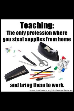 Teaching: The only profession where you steal supplies from home and bring them to work. So very true!