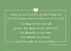 When we put God first, all other things fall into their proper place or drop out of our lives. Our love of the Lord will govern the claims for our affection, the demands on our time, the interests we pursue, and the order of our priorities.  {President Ezra Taft Benson}  #lds  #free  #printable