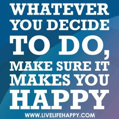 Whatever you decide to do, make sure it makes you happy., Whatever you decide to do, make sure it makes you happy.
