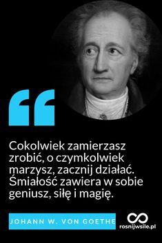 """""""Cokolwiek zamierzasz zrobić, o czymkolwiek marzysz, zacznij działać. Śmiałość zawiera w sobie geniusz, siłę i magię"""". – Johann Wolfgang Goethe  #rosnijwsile #blog #rozwój #motywacja #sukces #siła #pieniądze #biznes #inspiracja #sentencje #magia #myśli #marzenia #szczęście #życie #pasja #aforyzmy #quotes #cytaty Motto, Infj, Self Development, Time Management, Self Improvement, Proverbs, Sentences, Affirmations, Frases"""