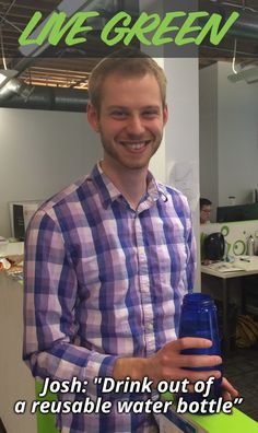 Josh lives green by drinking out of a reusable water bottle. How do you live green?