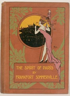 """The Spirit of Paris. FrankfortSommerville.London: Adam and Charles Black, 1913. """"Somerville's concern is not with the monuments, but with the life of Paris, and he has caught and is able to convey something of the lightness and verve that give a zest to existence there. His talk is of Parisian men and women, of the cafe, the theatre, the first nights, the midinettes, the fashionable dressmakers, the artists and their models."""""""