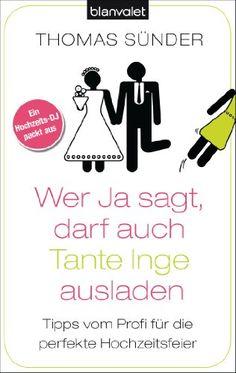 Wer Ja sagt, darf auch Tante Inge ausladen: Tipps vom Profi für die perfekte Hochzeitsfeier von [Sünder, Thomas]