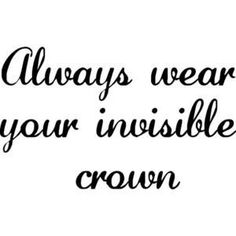 Always wear your crown, even though it cannot be seen by others.  You are my princess.