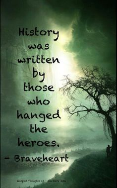 Braveheart--History is written by those who hanged the heroes. one of my favorite quotes from my favorite movie...