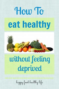 How to Eat Healthy Without Feeling Deprived www.happyfoodhealthylife.com