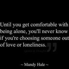 Don't make the same mistake I did. Choose someone YOU love, don't grasp at straws just because you're lonely.