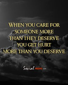When you care for someone more than they deserve you get