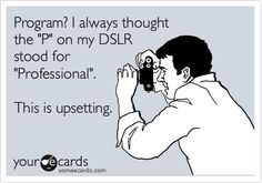 """Program? I always thought the """"P"""" on my DSLR stood for """"Professional."""" This is upsetting."""