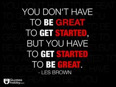 You don't have to be great to get started, but you have to get started to be great. - Les Brown(QuotesHobby.com)