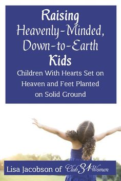 Offering this FREE ebook for subscribers to Club31Women! For parents who want to encourage their children to have their hearts set on heaven and their feet firmly planted on solid ground. Raising Heavenly Minded Down-to-Earth Kids by Lisa Jacobson of Club31Women