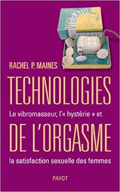Amazon.fr - Technologies de l'orgasme : Le vibromasseur, l'«hystérie» et la satisfaction sexuelle des femmes - Rachel P. Maines - Livres