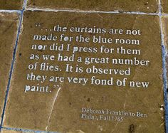 On the ground in Franklin Court in Philly, they've marked out on the ground where various rooms used to stand -- and including quotes from letters between Ben Franklin and his wife about the house as it was being built. I loved this little attempt at owch!