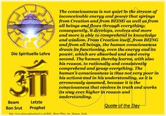 The consciousness is not quiet in the stream of inconceivable energy and power that springs from Creation and from BEING as well as from all beings and flows through everything; consequently, it develops, evolves and more and more is able to comprehend in knowledge and wisdom. From Creation itself, from BEING and from all beings, the human consciousness draws its functioning, even the energy and its power, which are absorbed and used every second. The human thereby learns, with also his…