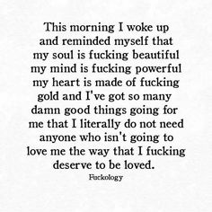 This morning I woke up and reminded myself that my soul is beautiful, my mind is powerful, my heart is made of gold and I've got so many good things going for me that I literally do not need anyone who isn't going to love me the way that I deserve to be loved.