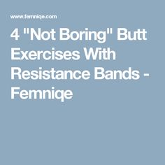 "4 ""Not Boring"" Butt Exercises With Resistance Bands - Femniqe"
