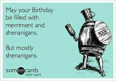 Wishing you a birthday of shenanigans.