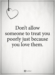 Don't allow someone to treat you poorly just because you love them. #powerofpositivity #positivewords #positivethinking #inspirationalquote #motivationalquotes #quotes #life #love ##treat#hope #faith #honesty #loyalty