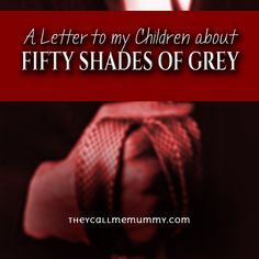 To my children, I am writing this so that you'll recognise Fifty Shades of Grey for what it is. Let me begin by telling you what Fifty Shades of Grey is not. Precious Children, My Children, Letter To Son, Peer Pressure, Laughing And Crying, Christian Grey, Uplifting Quotes, Fifty Shades Of Grey, Quotable Quotes