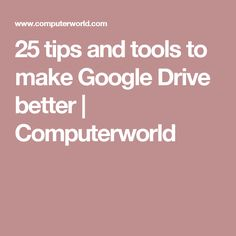 25 tips and tools to make Google Drive better | Computerworld