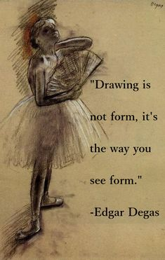 """""""Drawing is not form, it's the way you see form."""" -Edgar Degas"""