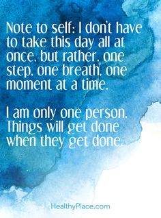 Quote on anxiety: Note to self: I don't have to take this day all at once, but rather, one step, one breath, one moment at a time. I am only one person. Things will get done when they get done. www.HealthyPlace.com ❤︎ Leave a like, save this pin and follow more content if you loved this
