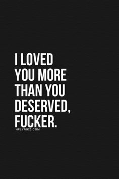 I loved you more than you deserved, fucker. But I'm glad I did and will always love you! Breakup Quotes, Sad Quotes, Quotes To Live By, Love Quotes, Inspirational Quotes, Lying Men Quotes, Missing Quotes, Quotes About Hate, Trust Quotes