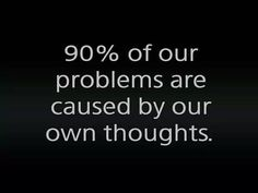 90% of our problems are caused by our own thoughts..