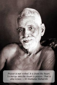 Prayer is not verbal. It is from the heart. To merge into the Heart is prayer. That is also Grace. ~ Sri Ramana Maharshi