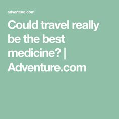 Could travel really be the best medicine? | Adventure.com