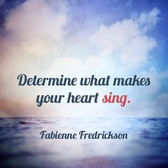 Determine what makes your heart sing.