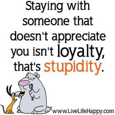 Staying with someone that doesn't appreciate you isn't loyalty...it's stupidity.